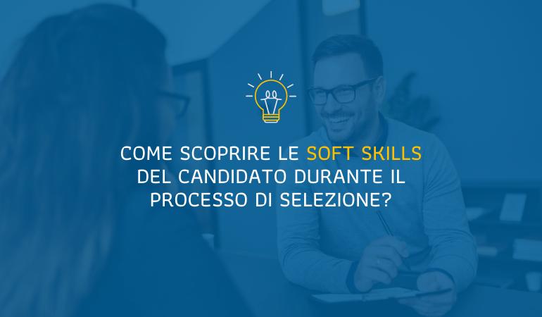 Come scoprire le soft skills del candidato durante il processo di selezione?